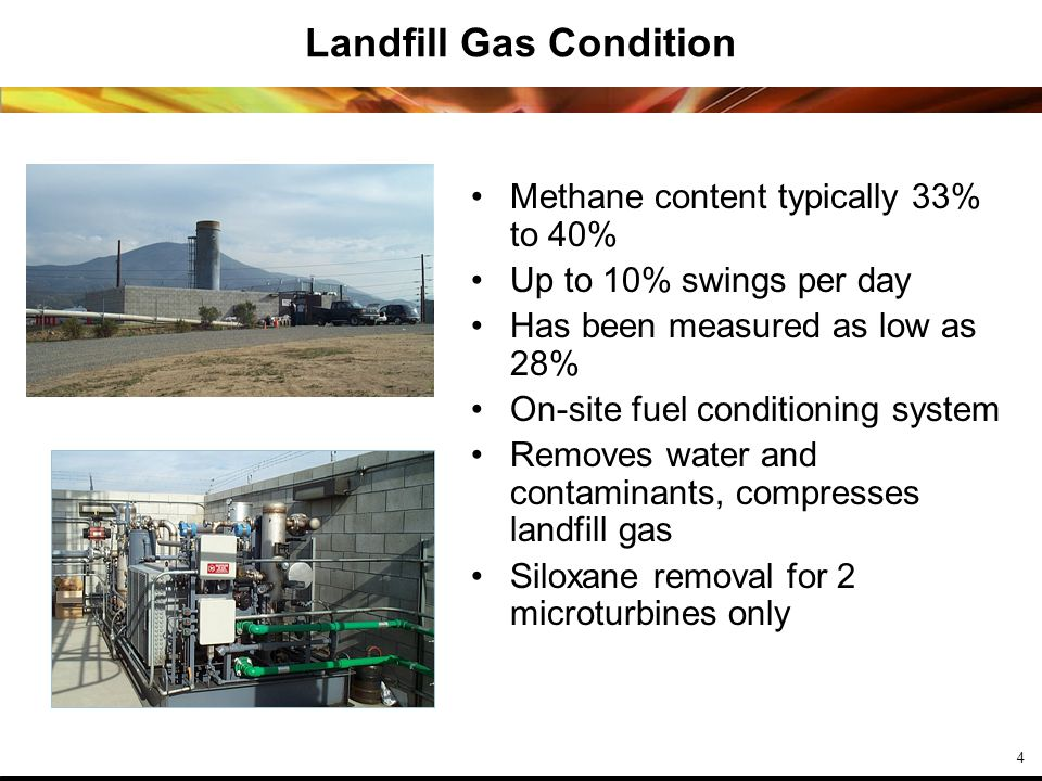 4 Landfill Gas Condition Methane content typically 33% to 40% Up to 10% swings per day Has been measured as low as 28% On-site fuel conditioning system Removes water and contaminants, compresses landfill gas Siloxane removal for 2 microturbines only