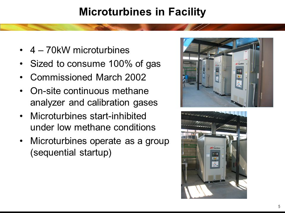 5 Microturbines in Facility 4 – 70kW microturbines Sized to consume 100% of gas Commissioned March 2002 On-site continuous methane analyzer and calibration gases Microturbines start-inhibited under low methane conditions Microturbines operate as a group (sequential startup)