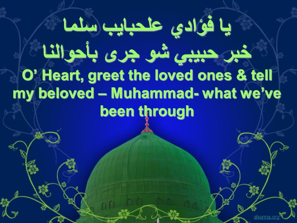 يا فؤادي علحبايب سلما خبر حبيبي شو جرى بأحوالنا O' Heart, greet the loved ones & tell my beloved – Muhammad- what we've been through alsunna.org