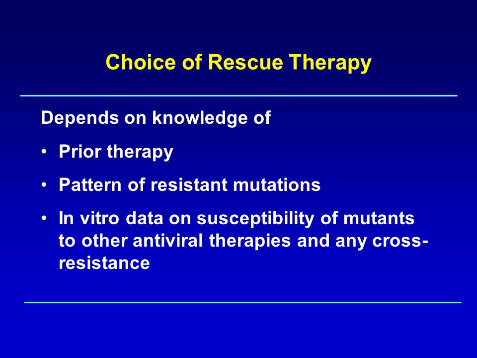 Choice of Rescue Therapy Depends on knowledge of Prior therapy Pattern of resistant mutations In vitro data on susceptibility of mutants to other antiviral therapies and any cross- resistance