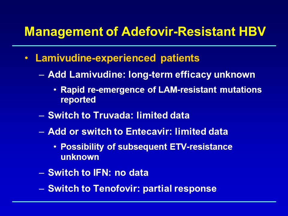Management of Adefovir-Resistant HBV Lamivudine-experienced patients –Add Lamivudine: long-term efficacy unknown Rapid re-emergence of LAM-resistant mutations reported –Switch to Truvada: limited data –Add or switch to Entecavir: limited data Possibility of subsequent ETV-resistance unknown –Switch to IFN: no data –Switch to Tenofovir: partial response