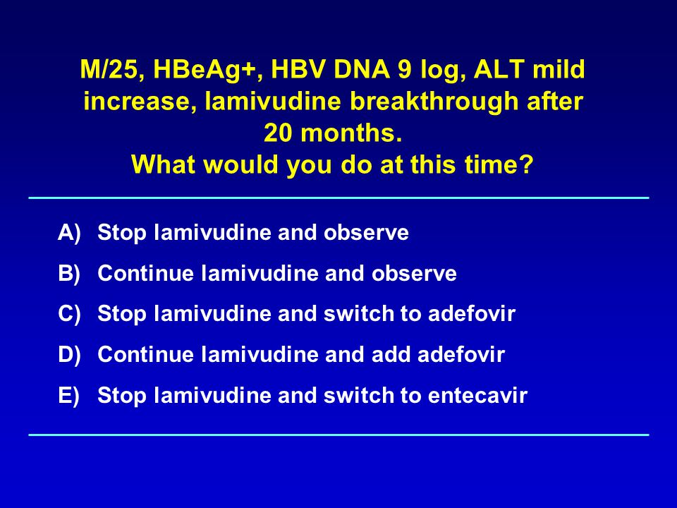 Management of Lamivudine- or Telbivudine- Resistant HBV Add Adefovir Add Tenofovir or Switch to Truvada (FTC+Tenofovir) –Not yet approved for HBV Switch to Entecavir –Response not as good as wild type HBV, increase risk of ETV resistance Switch to Adefovir –Response not as good as add-on therapy (some studies), increase risk of ADV resistance Switch to Interferon –Limited data
