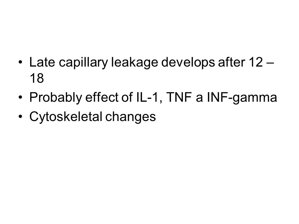 Late capillary leakage develops after 12 – 18 Probably effect of IL-1, TNF a INF-gamma Cytoskeletal changes