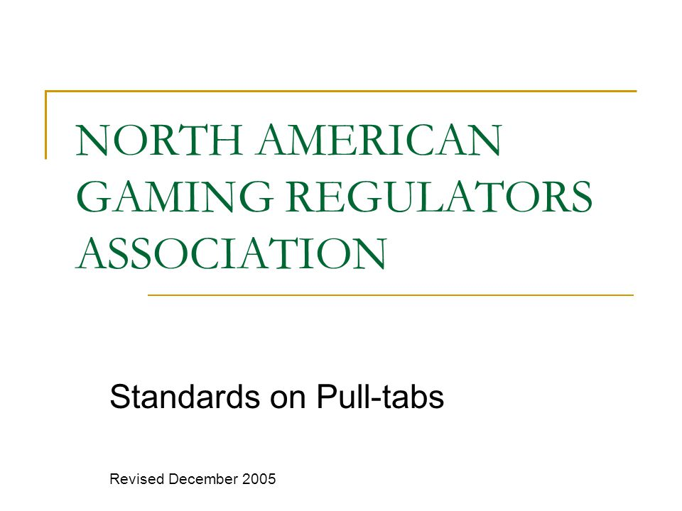 NORTH AMERICAN GAMING REGULATORS ASSOCIATION Standards on Pull-tabs Revised December 2005