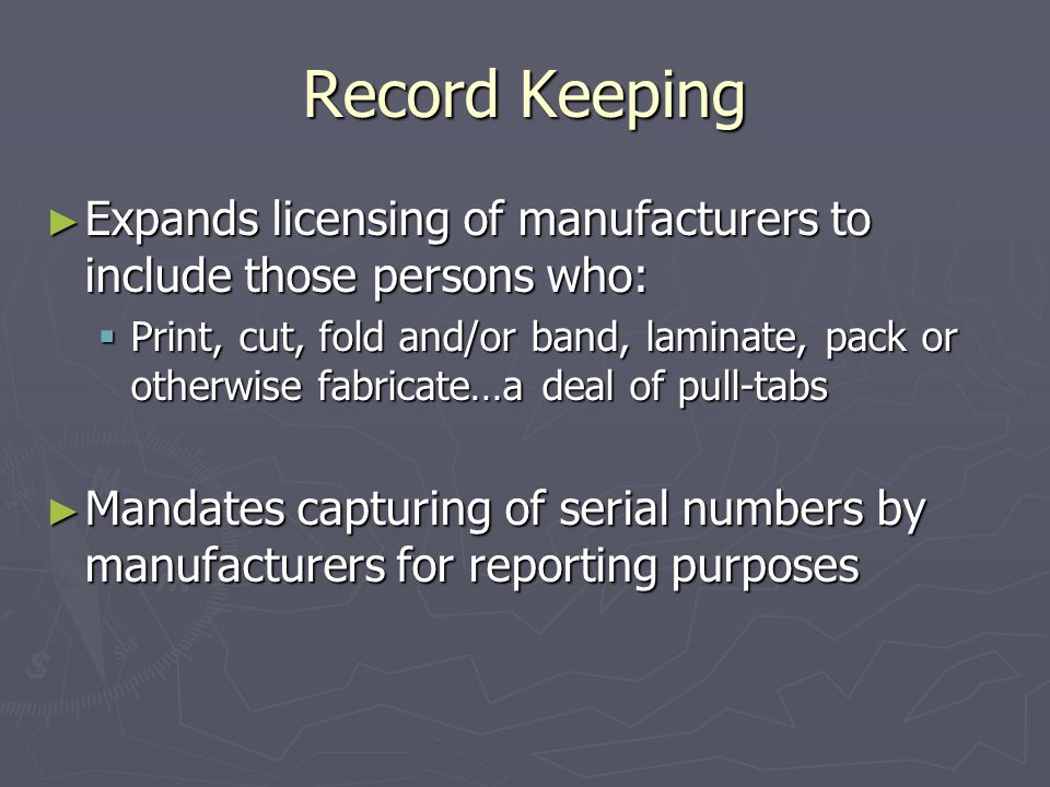 Record Keeping ► Expands licensing of manufacturers to include those persons who:  Print, cut, fold and/or band, laminate, pack or otherwise fabricate…a deal of pull-tabs ► Mandates capturing of serial numbers by manufacturers for reporting purposes