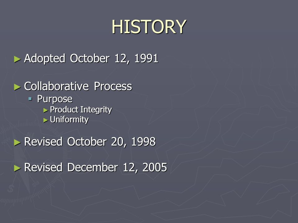 HISTORY ► Adopted October 12, 1991 ► Collaborative Process  Purpose ► Product Integrity ► Uniformity ► Revised October 20, 1998 ► Revised December 12, 2005