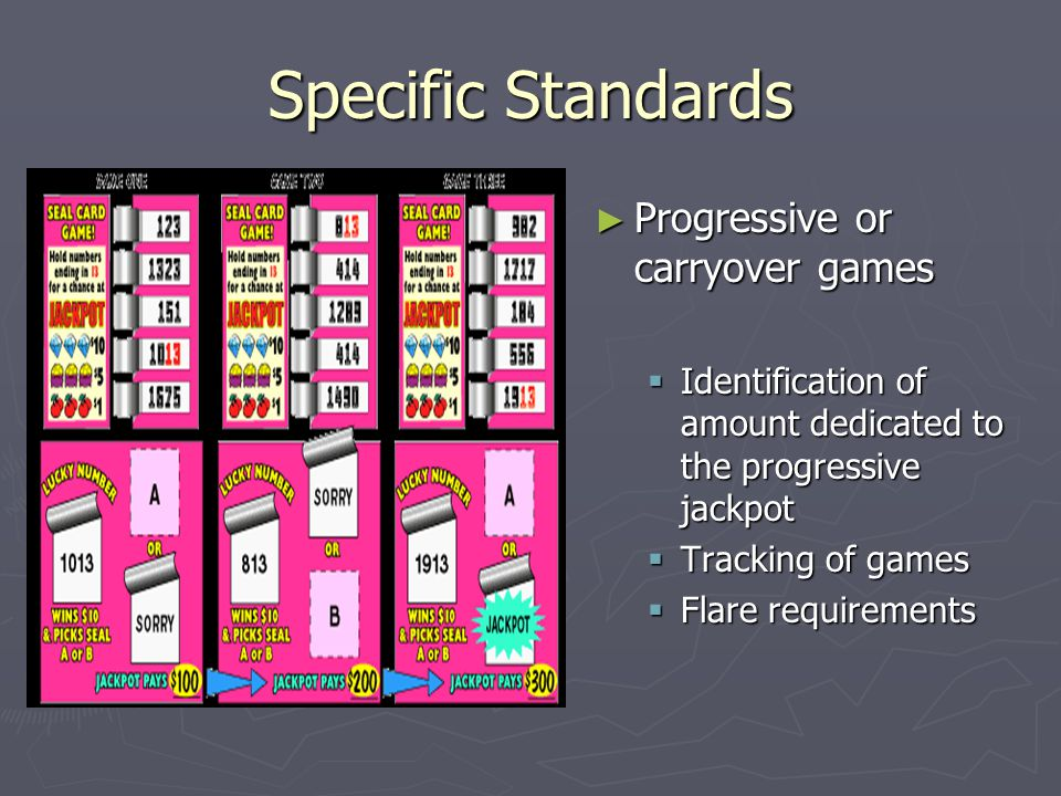 Specific Standards ► Progressive or carryover games  Identification of amount dedicated to the progressive jackpot  Tracking of games  Flare requirements