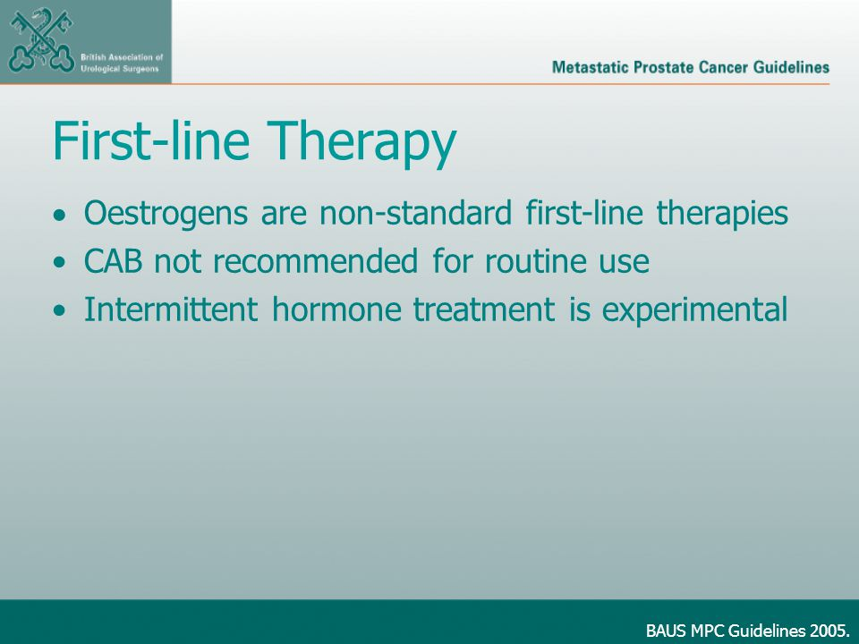First-line Therapy  Oestrogens are non-standard first-line therapies CAB not recommended for routine use Intermittent hormone treatment is experimental BAUS MPC Guidelines 2005.