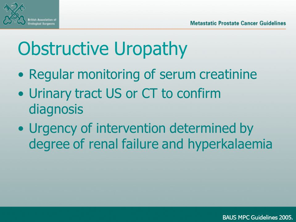 Obstructive Uropathy Regular monitoring of serum creatinine Urinary tract US or CT to confirm diagnosis Urgency of intervention determined by degree of renal failure and hyperkalaemia BAUS MPC Guidelines 2005.