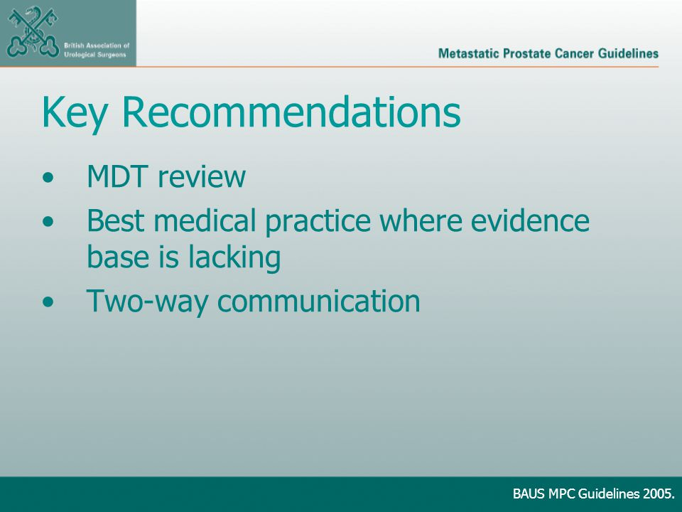 Key Recommendations MDT review Best medical practice where evidence base is lacking Two-way communication BAUS MPC Guidelines 2005.