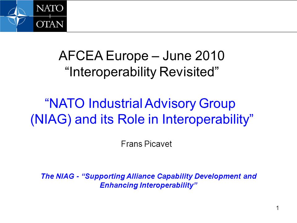 1 The NIAG - Supporting Alliance Capability Development and Enhancing Interoperability AFCEA Europe – June 2010 Interoperability Revisited NATO Industrial Advisory Group (NIAG) and its Role in Interoperability Frans Picavet