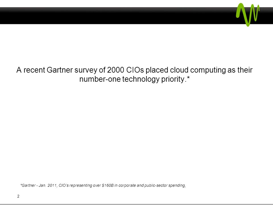  A recent Gartner survey of 2000 CIOs placed cloud computing as their number-one technology priority.* 2 *Gartner - Jan.