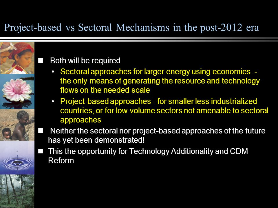 Project-based vs Sectoral Mechanisms in the post-2012 era Both will be required Sectoral approaches for larger energy using economies - the only means