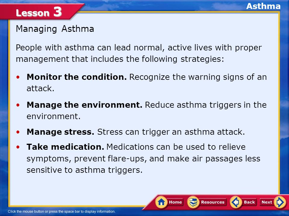 Lesson 3 People with asthma can lead normal, active lives with proper management that includes the following strategies: Managing Asthma Monitor the condition.