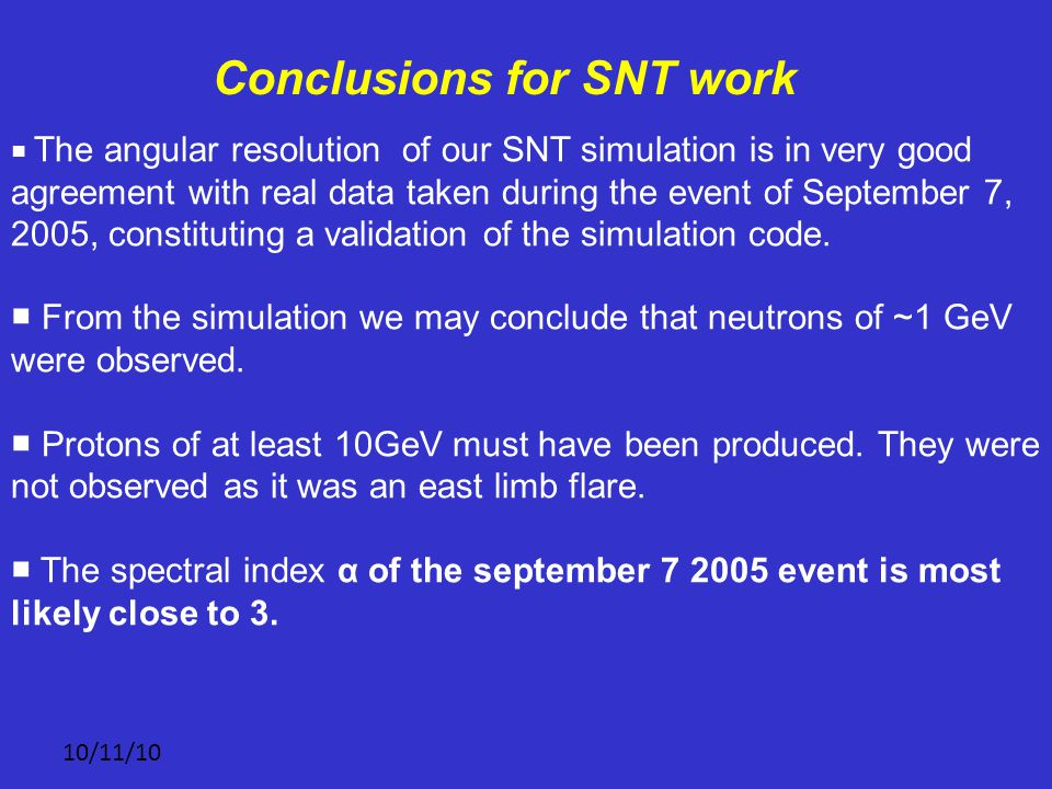10/11/10 Conclusions for SNT work ■ The angular resolution of our SNT simulation is in very good agreement with real data taken during the event of September 7, 2005, constituting a validation of the simulation code.