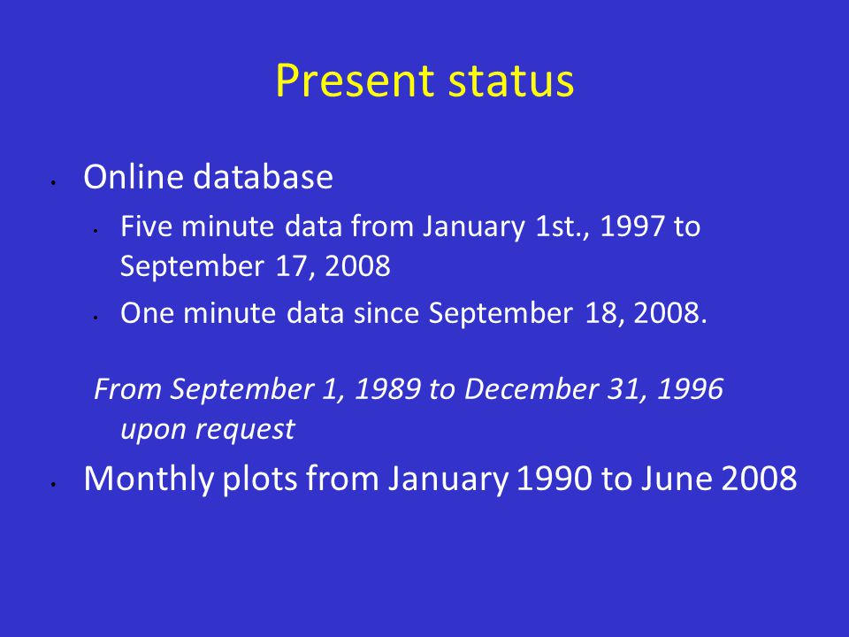 Present status Online database Five minute data from January 1st., 1997 to September 17, 2008 One minute data since September 18, 2008.