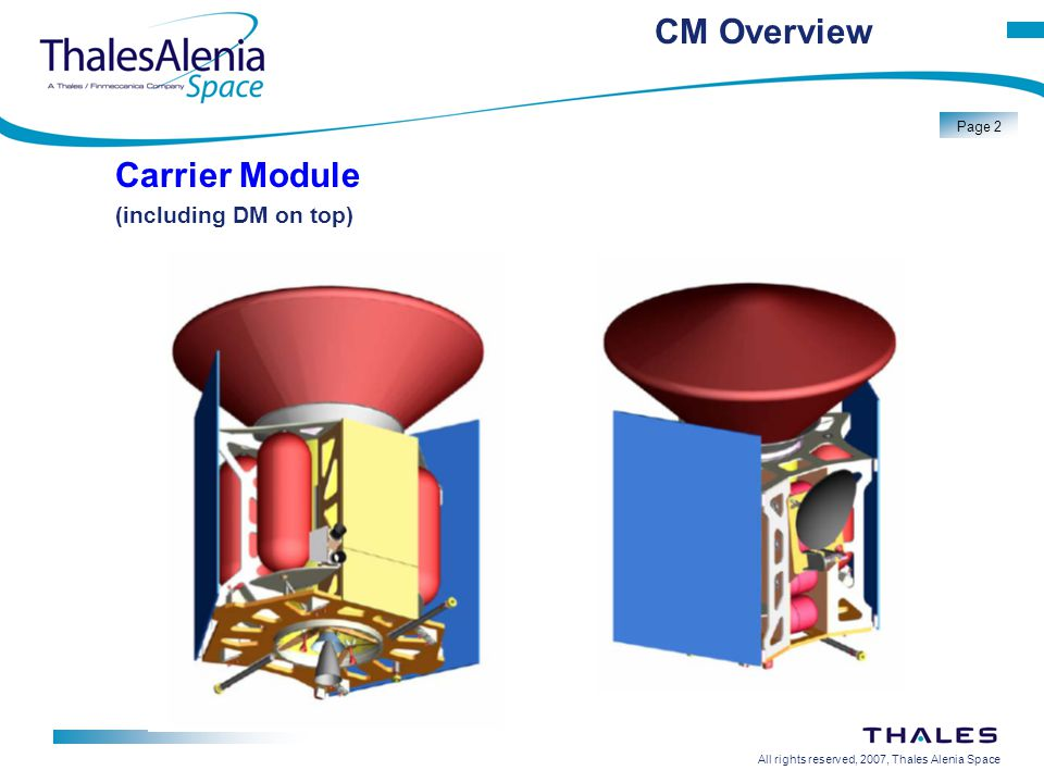 All rights reserved, 2007, Thales Alenia Space Page 13 CM Battery Battery Technology: Lithium-Ion Bus voltage: 20 - 34V Name plate capacity: 80 Ah (TBC) Lifetime: 2 years storage / 36 months in orbit (less than 100 cycles, max DOD 80% ) Mass 20 Kg
