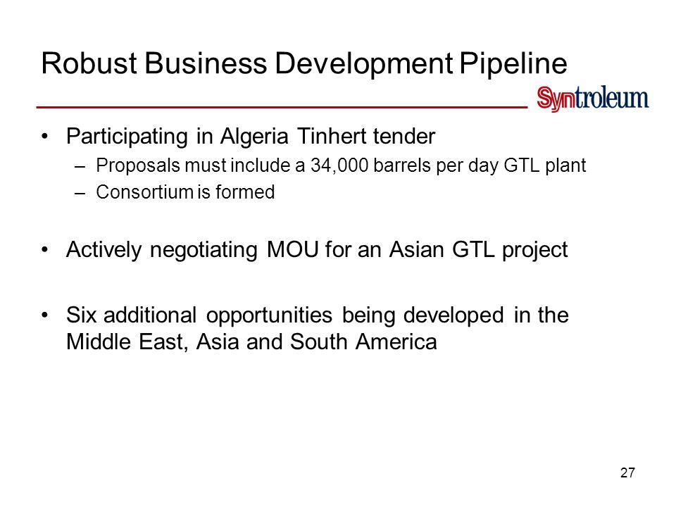 27 Robust Business Development Pipeline Participating in Algeria Tinhert tender –Proposals must include a 34,000 barrels per day GTL plant –Consortium