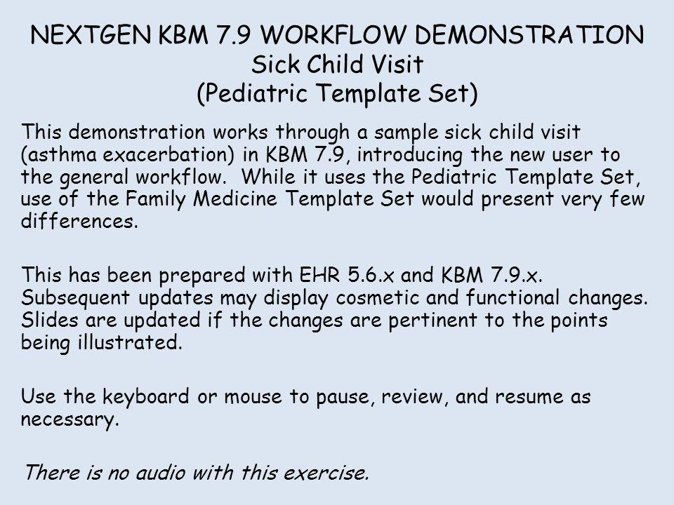 NEXTGEN KBM 7.9 WORKFLOW DEMONSTRATION Sick Child Visit (Pediatric Template Set) This demonstration works through a sample sick child visit (asthma ex