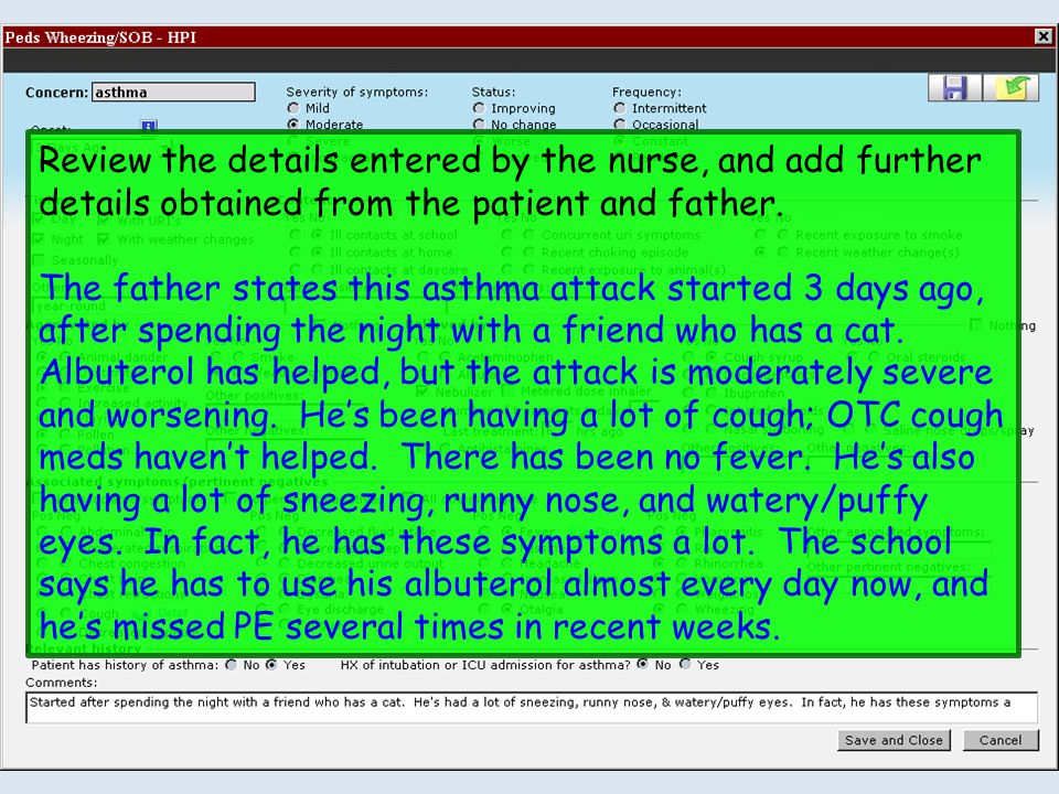 Review the details entered by the nurse, and add further details obtained from the patient and father. The father states this asthma attack started 3