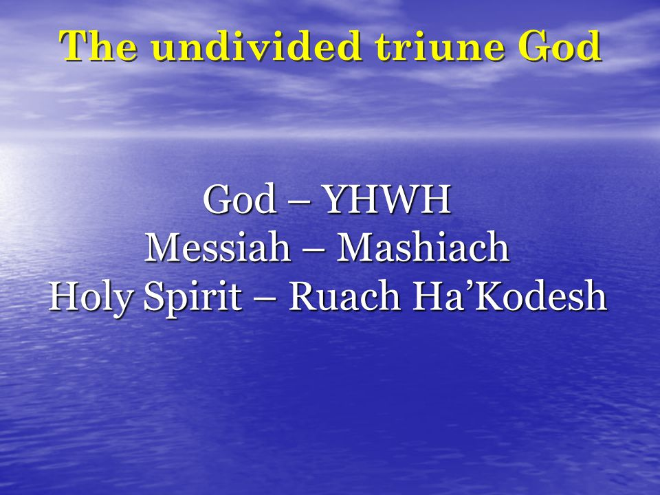 The undivided triune God God – YHWH Messiah – Mashiach Holy Spirit – Ruach Ha'Kodesh