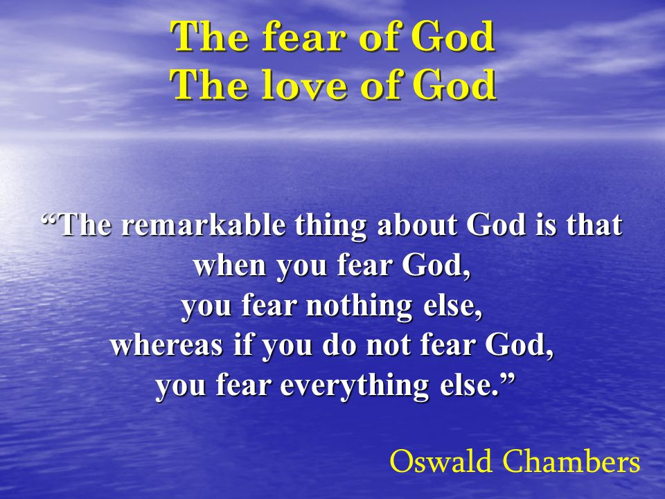 The fear of God The love of God Oswald Chambers The remarkable thing about God is that when you fear God, you fear nothing else, whereas if you do not fear God, you fear everything else.