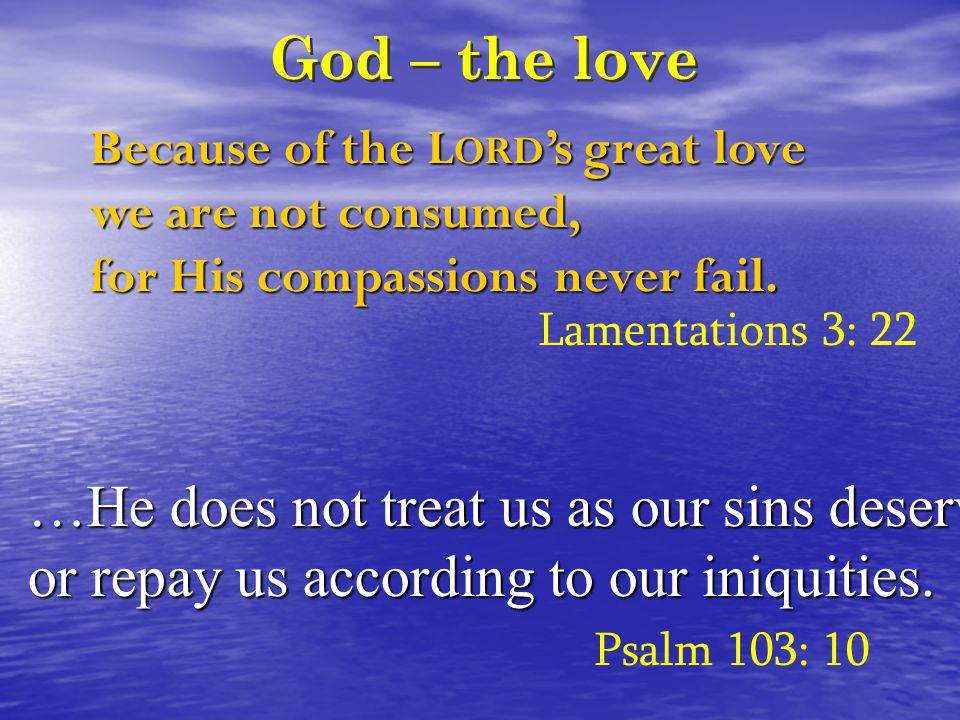 God – the love Because of the L ORD 's great love we are not consumed, for His compassions never fail.