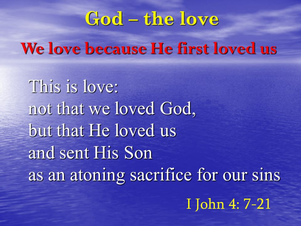 God – the love This is love: not that we loved God, but that He loved us and sent His Son as an atoning sacrifice for our sins I John 4: 7-21 We love because He first loved us
