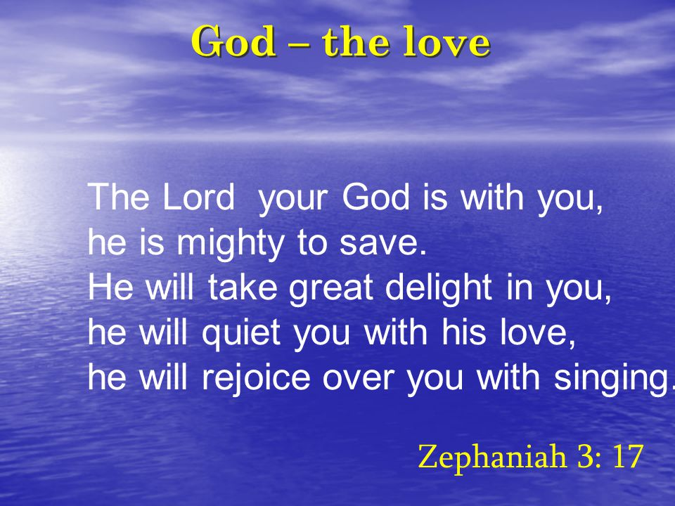 God – the love The Lord your God is with you, he is mighty to save.