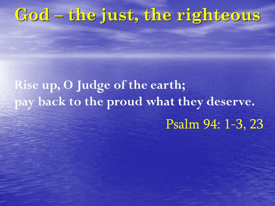 God – the just, the righteous Rise up, O Judge of the earth; pay back to the proud what they deserve.