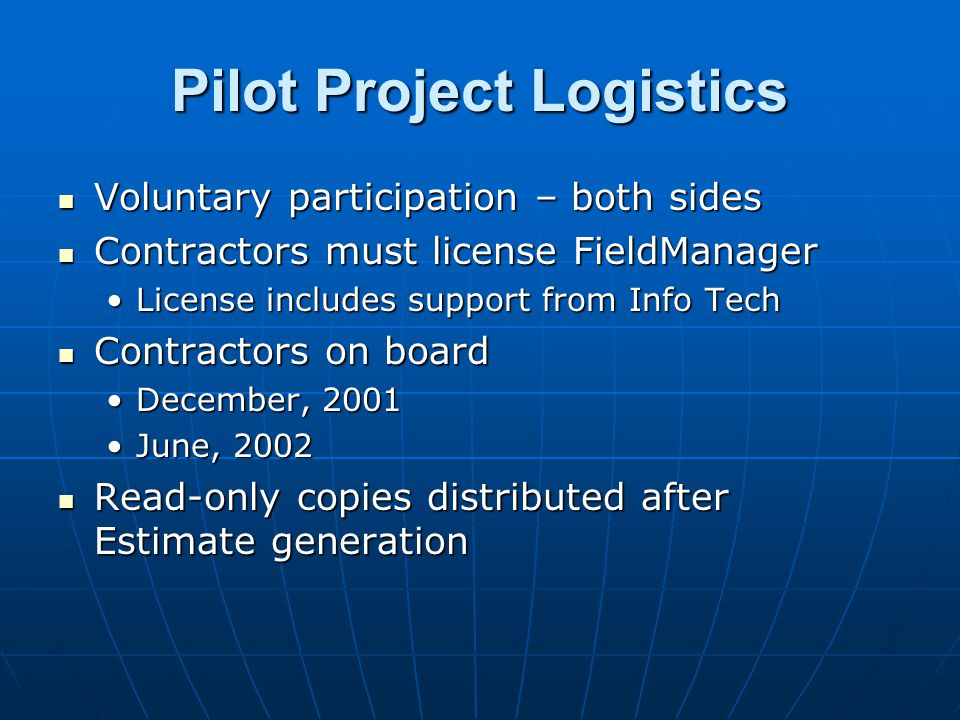 Pilot Project Logistics Voluntary participation – both sides Voluntary participation – both sides Contractors must license FieldManager Contractors mu