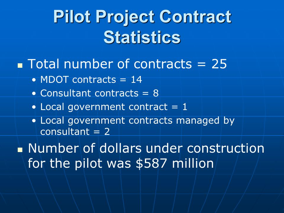 Pilot Project Contract Statistics Total number of contracts = 25 MDOT contracts = 14 Consultant contracts = 8 Local government contract = 1 Local gove