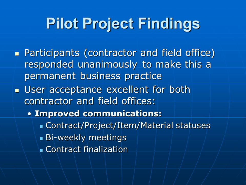 Pilot Project Findings Participants (contractor and field office) responded unanimously to make this a permanent business practice Participants (contr