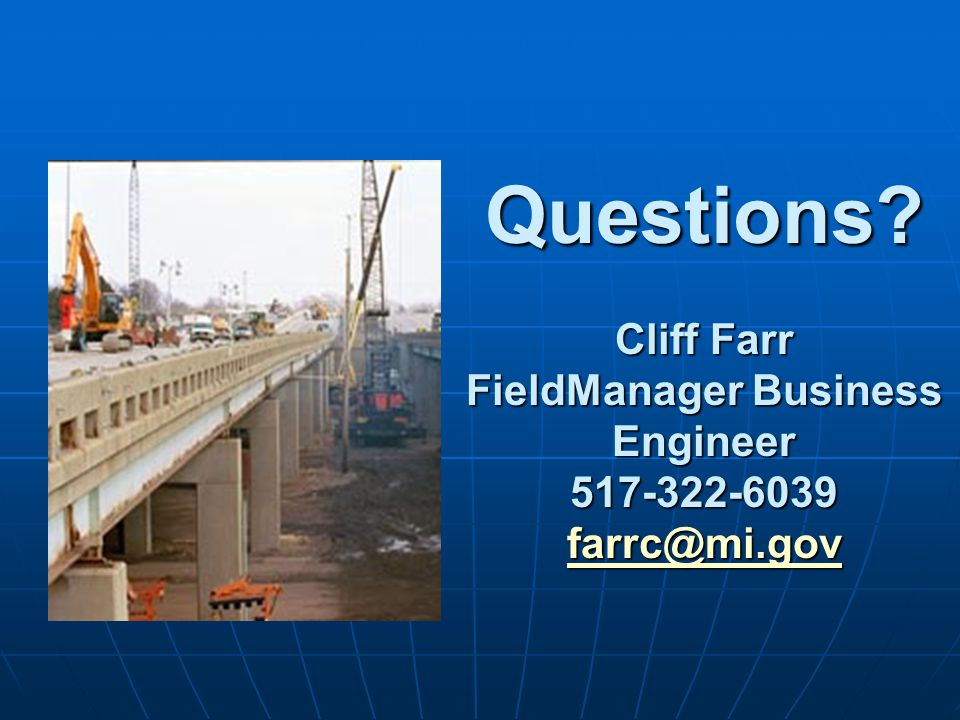 Questions? Cliff Farr FieldManager Business Engineer 517-322-6039 farrc@mi.gov farrc@mi.gov