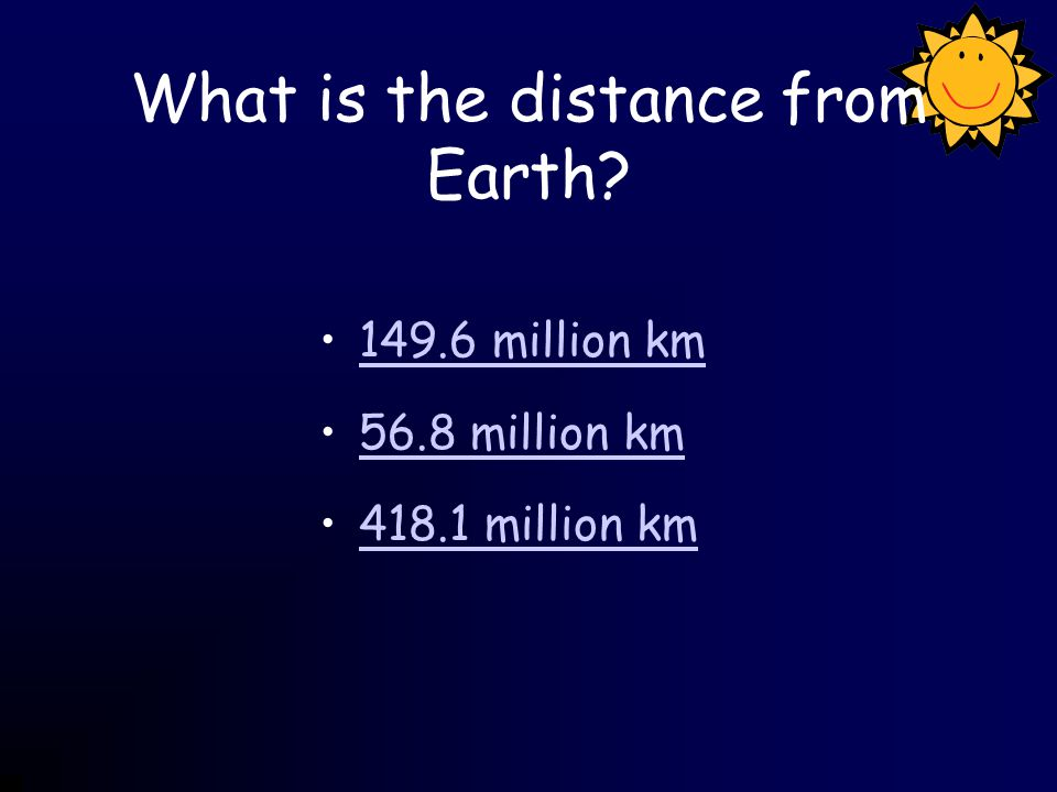 What is the distance from Earth? 149.6 million km 56.8 million km 418.1 million km