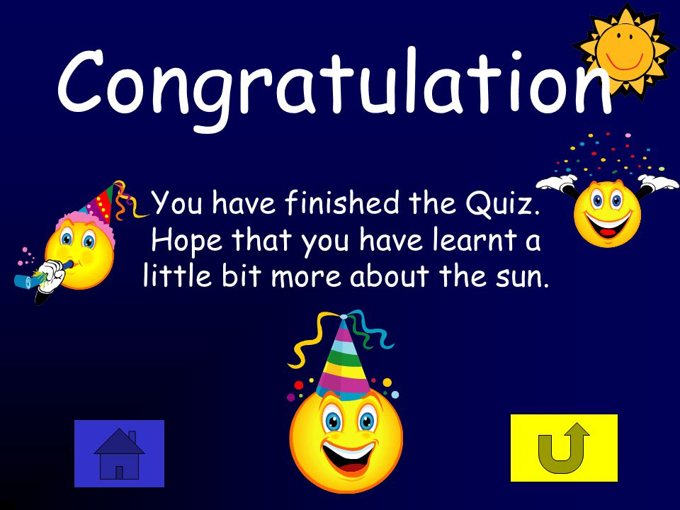 Congratulation You have finished the Quiz. Hope that you have learnt a little bit more about the sun.