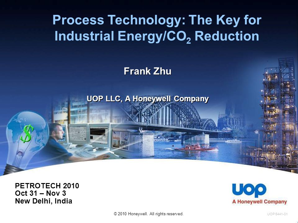 Enhancing Process Technology -- Examples  FCC energy efficiency increased by 20%  20% corresponding to energy savings of $8-10 M/yr and CO2 reduction of 800~100 kMt/yr CO2 for a 70 kBPD FCC  Aromatics complex improved by 33%  33% corresponding to energy savings of $20 M/yr and CO2 reduction of 190 kMt/yr CO2 for a 900,000 Mt/year pX Complex UOP 5472A-09 Basis: UOP 2009 vintage design