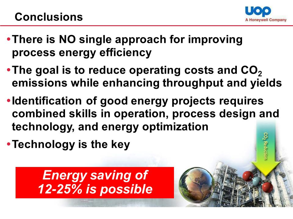 Conclusions  There is NO single approach for improving process energy efficiency  The goal is to reduce operating costs and CO 2 emissions while enhancing throughput and yields  Identification of good energy projects requires combined skills in operation, process design and technology, and energy optimization  Technology is the key Energy saving of 12-25% is possible