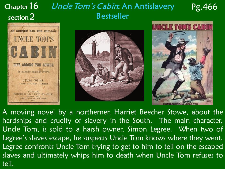 Uncle Tom's Cabin: An Antislavery Bestseller A moving novel by a northerner, Harriet Beecher Stowe, about the hardships and cruelty of slavery in the