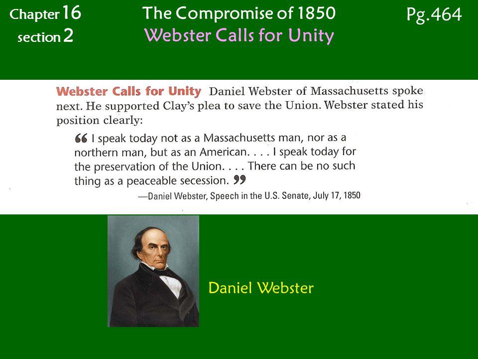 Chapter 16 section 2 The Compromise of 1850 Webster Calls for Unity Daniel Webster Pg.464