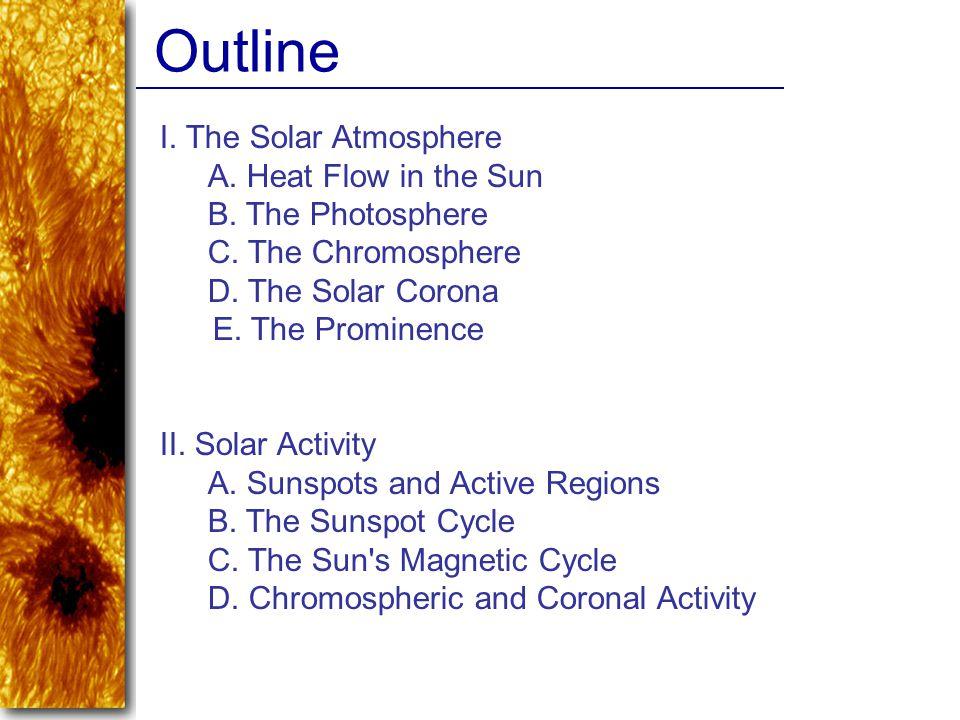 I. The Solar Atmosphere A. Heat Flow in the Sun B. The Photosphere C. The Chromosphere D. The Solar Corona E. The Prominence II. Solar Activity A. Sun