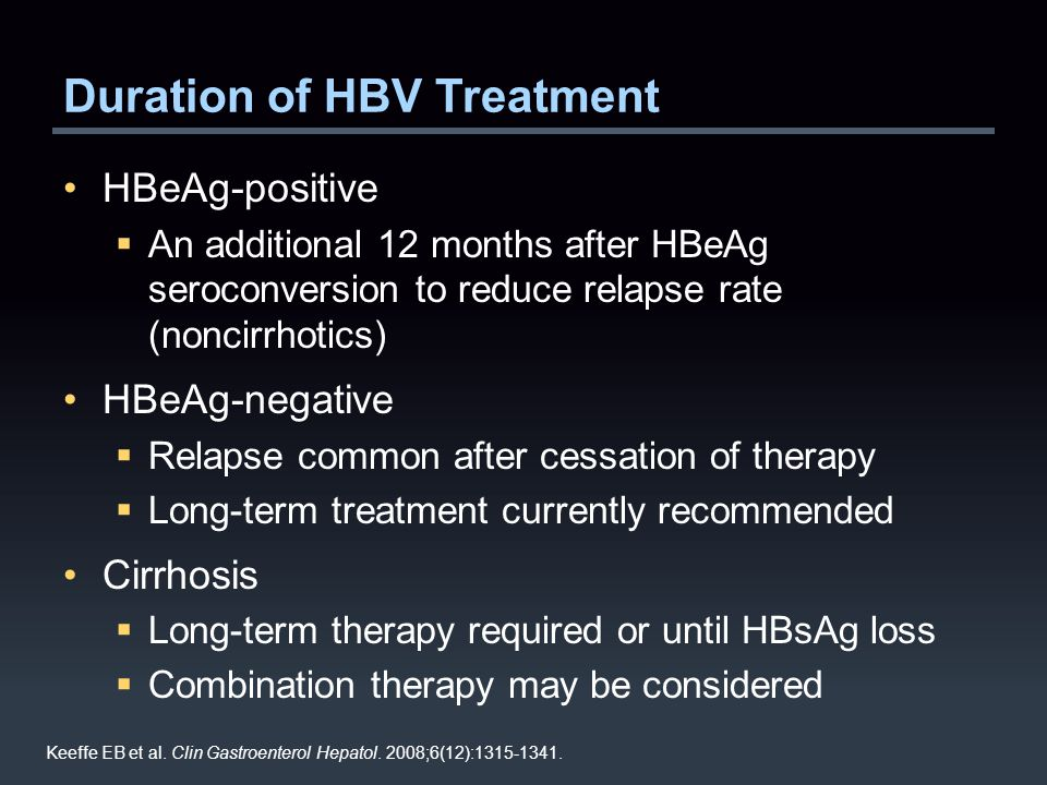 Duration of HBV Treatment HBeAg-positive  An additional 12 months after HBeAg seroconversion to reduce relapse rate (noncirrhotics) HBeAg-negative  Relapse common after cessation of therapy  Long-term treatment currently recommended Cirrhosis  Long-term therapy required or until HBsAg loss  Combination therapy may be considered Keeffe EB et al.