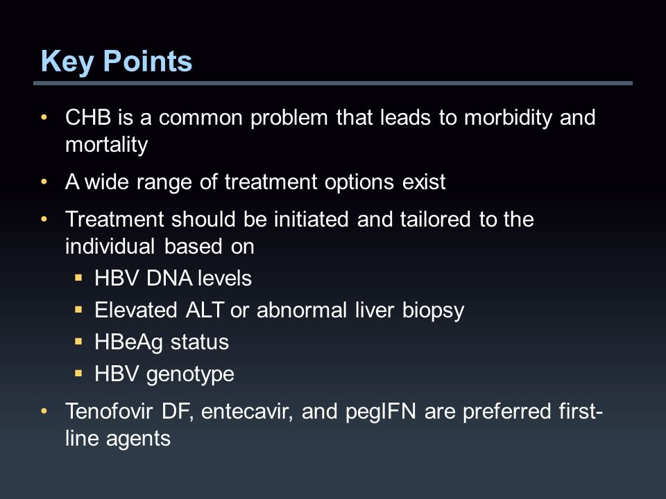 Key Points CHB is a common problem that leads to morbidity and mortality A wide range of treatment options exist Treatment should be initiated and tailored to the individual based on  HBV DNA levels  Elevated ALT or abnormal liver biopsy  HBeAg status  HBV genotype Tenofovir DF, entecavir, and pegIFN are preferred first- line agents