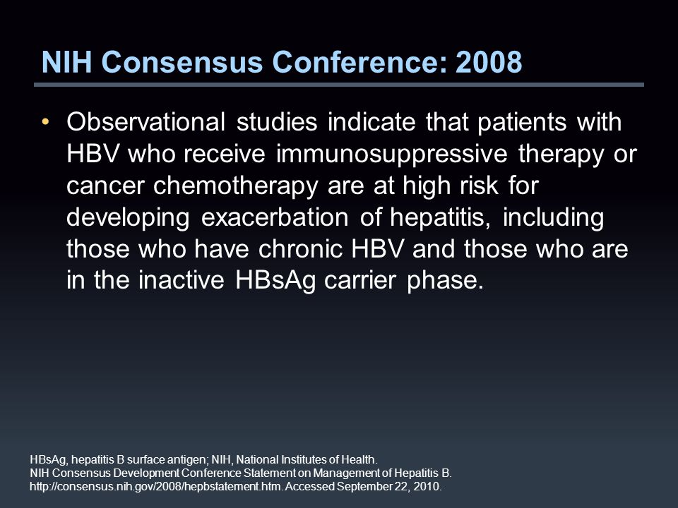 NIH Consensus Conference: 2008 Observational studies indicate that patients with HBV who receive immunosuppressive therapy or cancer chemotherapy are at high risk for developing exacerbation of hepatitis, including those who have chronic HBV and those who are in the inactive HBsAg carrier phase.