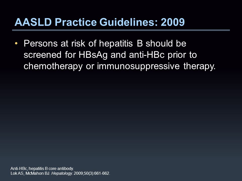 AASLD Practice Guidelines: 2009 Persons at risk of hepatitis B should be screened for HBsAg and anti-HBc prior to chemotherapy or immunosuppressive therapy.