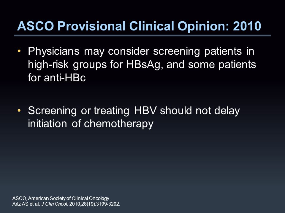 ASCO Provisional Clinical Opinion: 2010 Physicians may consider screening patients in high-risk groups for HBsAg, and some patients for anti-HBc Screening or treating HBV should not delay initiation of chemotherapy ASCO, American Society of Clinical Oncology.