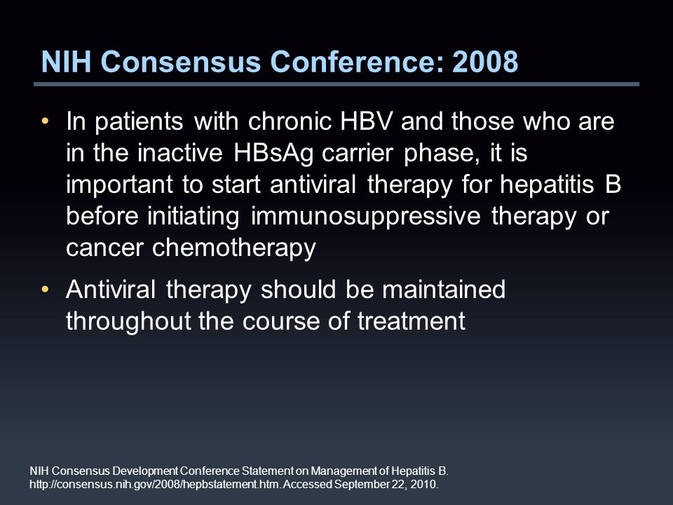 NIH Consensus Conference: 2008 In patients with chronic HBV and those who are in the inactive HBsAg carrier phase, it is important to start antiviral therapy for hepatitis B before initiating immunosuppressive therapy or cancer chemotherapy Antiviral therapy should be maintained throughout the course of treatment NIH Consensus Development Conference Statement on Management of Hepatitis B.