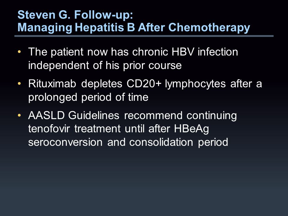 Steven G. Follow-up: Managing Hepatitis B After Chemotherapy The patient now has chronic HBV infection independent of his prior course Rituximab deple