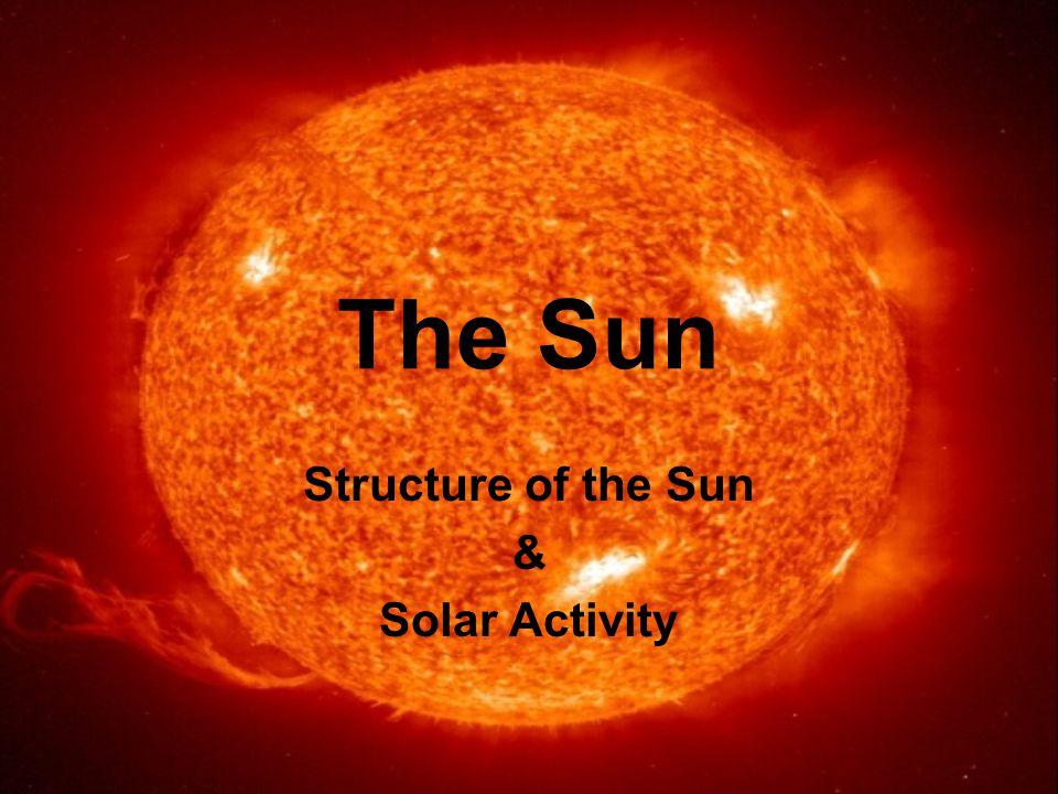 The Sun Structure of the Sun & Solar Activity