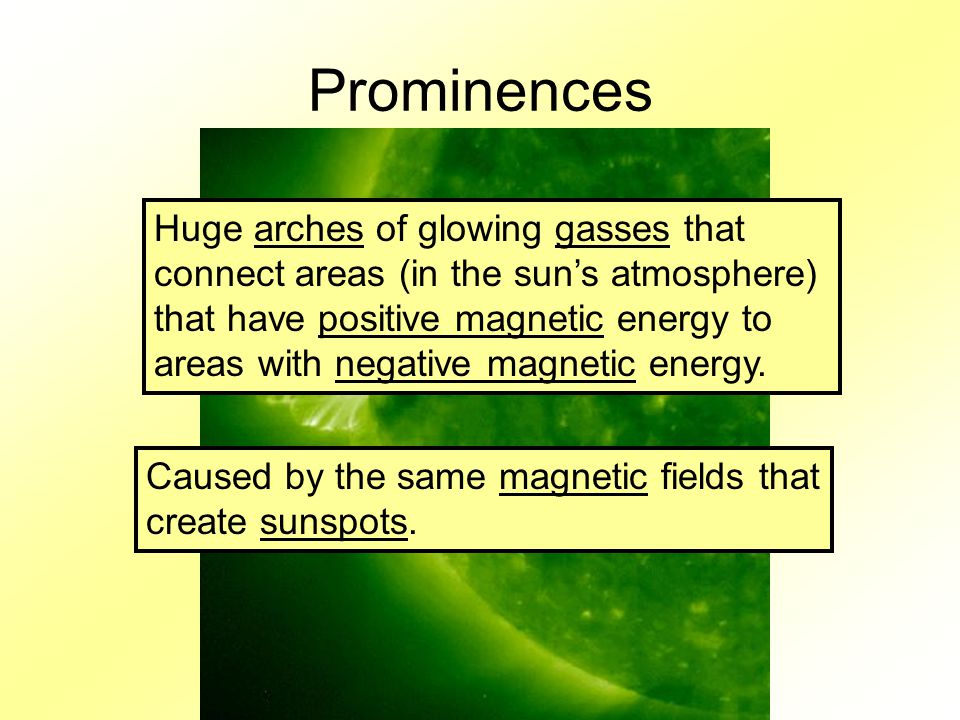 Prominences Huge arches of glowing gasses that connect areas (in the sun's atmosphere) that have positive magnetic energy to areas with negative magnetic energy.